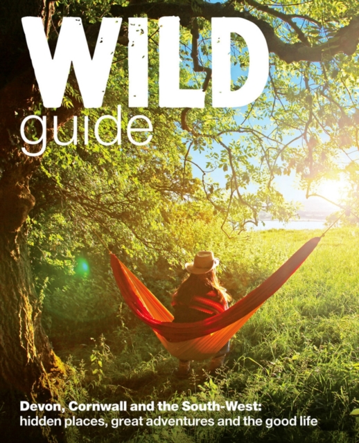 Wild Guide - Devon, Cornwall and South West : Hidden Places, Great Adventures and the Good Life (including Somerset and Dorset)