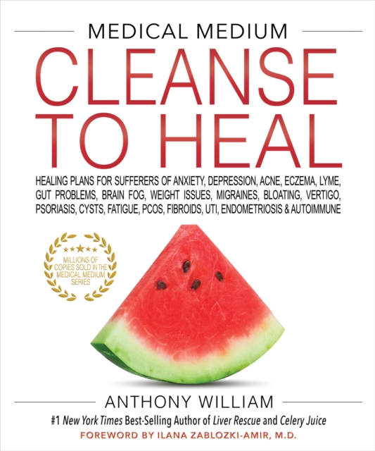 MEDICAL MEDIUM CLEANSE TO HEAL : Healing Plans for Sufferers of Anxiety, Depression, Acne, Eczema, Lyme, Gut Problems, Brain Fog, Weight Issues, Migraines, Bloating, Vertigo, Psoriasis, Cysts, Fatigue