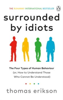 Surrounded by Idiots : The Four Types of Human Behaviour (or, How to Understand Those Who Cannot Be Understood)