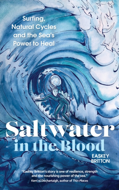 Saltwater in the Blood : Surfing, Natural Cycles and the Sea\\\'s Power to Heal