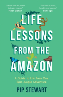 Life Lessons From the Amazon : A Guide to Life From One Epic Jungle Adventure