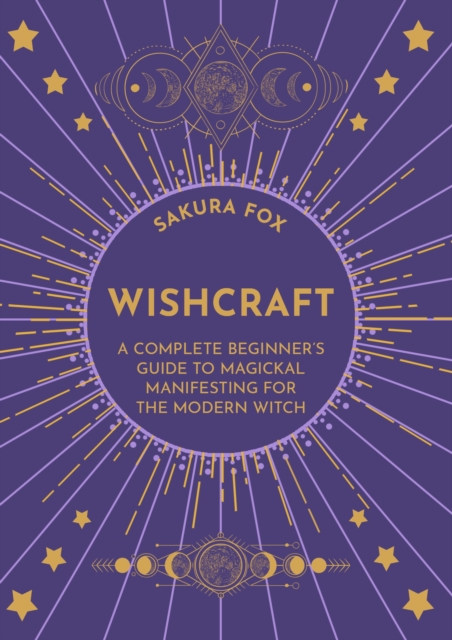 Wishcraft : A Complete Beginner's Guide to Magickal Manifesting for the Modern Witch