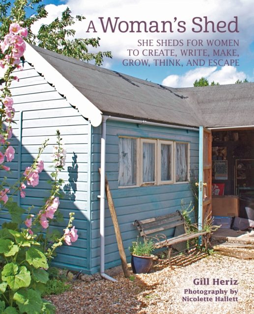A Woman's Shed : She Sheds for Women to Create, Write, Make, Grow, Think, and Escape
