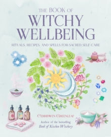 The Book of Witchy Wellbeing : Rituals, Recipes, and Spells for Sacred Self-Care
