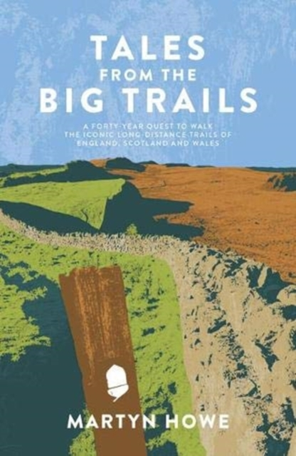 Tales from the Big Trails : A forty-year quest to walk the iconic long-distance trails of England, Scotland and Wales