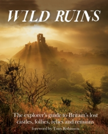Wild Ruins : The Explorer's Guide to Britain's Lost Castles, Follies, Relics and Remains