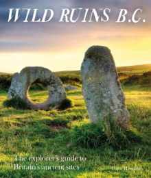 Wild Ruins BC : The explorer's guide to Britain's ancient sites