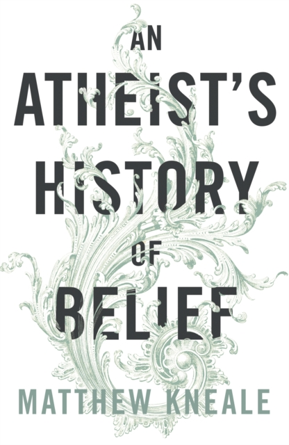 An Atheist's History of Belief : Understanding Our Most Extraordinary Invention
