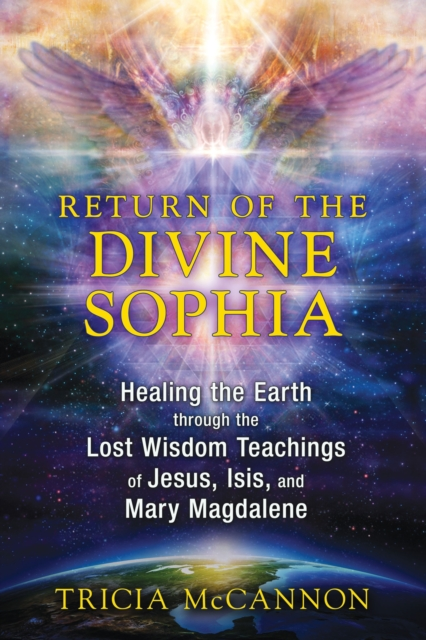 Return of the Divine Sophia : Healing the Earth through the Lost Wisdom Teachings of Jesus, Isis, and Mary Magdalene