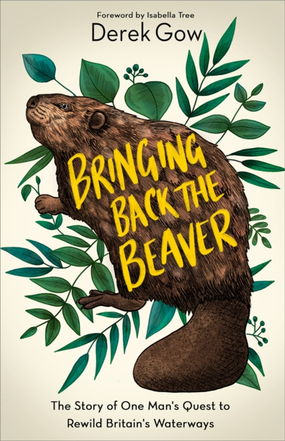 Bringing Back the Beaver : The Story of One Man's Quest to Rewild Britain's Waterways
