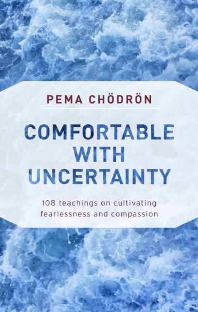 Comfortable with Uncertainty : 108 Teachings on Cultivating Fearlessness and Compassion