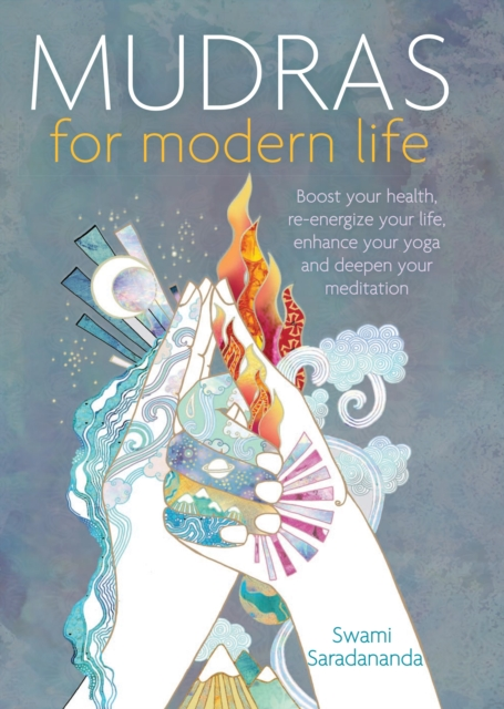 Mudras for Modern Life : Boost your health, re-energize your life, enhance your yoga and deepen your meditation
