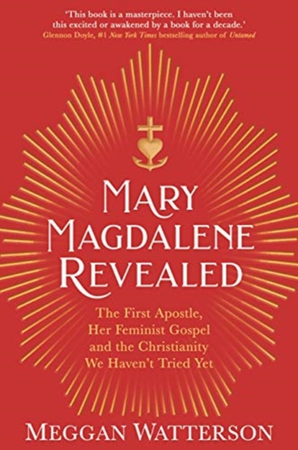 Mary Magdalene Revealed : The First Apostle, Her Feminist Gospel & the Christianity We Haven't Tried Yet
