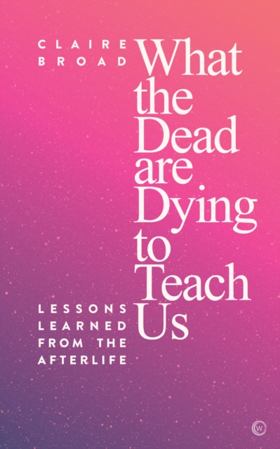 What the Dead Are Dying to Teach Us : Lessons Learned From the Afterlife
